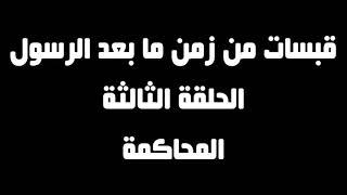 قبسات من حياة ما بعد الرسول - الحلقة 3 - المحاكمة