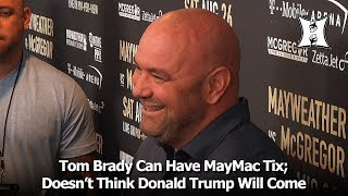Dana White Says Tom Brady Can Have MayMac Tix; Doesn't Think Trump Will Come