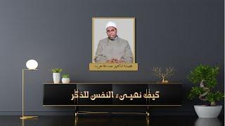 كيف نهيىء النفس للذكر ح 4 برنامج حصن نفسك مع فضيلة الدكتور عبد الله عزب