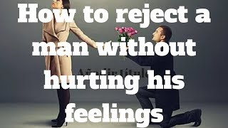 How to reject a man without hurting his feelings