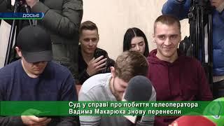 Суд у справі про побиття телеоператора Вадима Макарюка знову перенесли