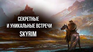 Skyrim - СЕКРЕТНЫЕ И УНИКАЛЬНЫЕ встречи