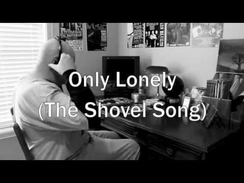 Only Lonely (The Shovel Song) - OFFICIAL VIDEO