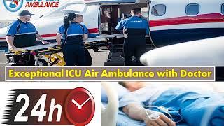 Hire Air Ambulance in Dibrugarh or Siliguri with Superior ICU Facility