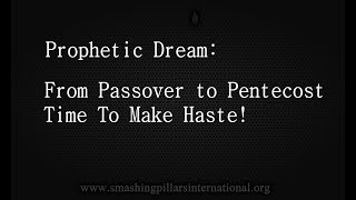 Prophetic Dream: From Passover to Pentecost - Time To Make Haste