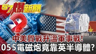 中美貿戰升溫軍事戰! 055電磁炮竟靠英半導體?《57爆新聞》網路獨播版 2019.10.22
