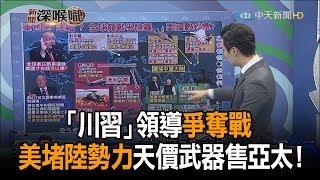 《新聞深喉嚨》精彩片段 「川習」領導爭奪戰 美堵陸勢力擴張 天價武器售亞太!