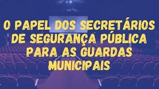 O PAPEL DOS SECRETÁRIOS DE SEGURANÇA PÚBLICA PARA AS GUARDAS MUNICIPAIS