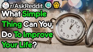 What Simple Thing Can You Do To Improve Your Life? (r/AskReddit)