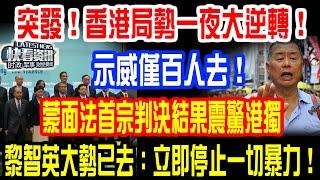 突發!香港局勢一夜大逆轉!示威僅百人去!蒙面法首宗判決結果震驚港獨!黎智英大勢已去:立即停止一切暴力!