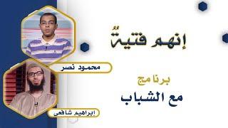 إنهم فتية برنامج مع الشباب دكتور محمود نصر مع الداعية إبراهيم شافعى