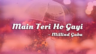 Main Teri Ho Gayi - Millind Gaba || Lyrics Video ||