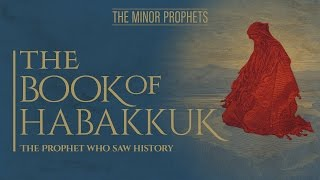 The Minor Prophets - Habakkuk - The Prophet Who Saw History