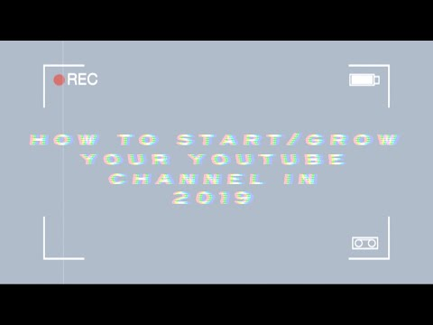 HOW TO START/GROW A YOUTUBE CHANNEL IN 2019