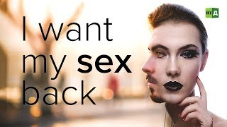 I Want My Sex Back. Detransitioned transgender people who regretted changing sex