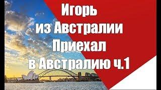 Игорь из Австралии Приехал в Австралию ч.1