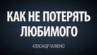 Как не потерять любимого. Александр Палиенко.
