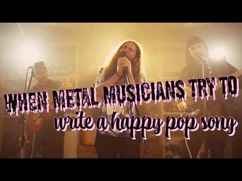 when metal musicians try to write a happy pop song