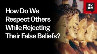 How Do We Respect Others While Rejecting Their False Beliefs?