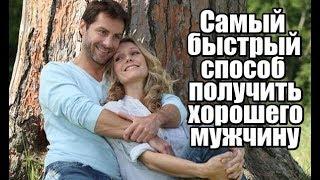 Самый быстрый способ для женщины получить ХОРОШЕГО МУЖЧИНУ и хорошие отношения.
