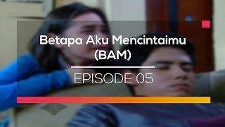 Betapa Aku Mencintaimu (BAM) - Episode 05