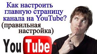 Как настроить главную страницу канала youtube. ПОДРОБНАЯ ИНСТРУКЦИЯ.