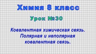 Химия 8 класс Урок 30 - Ковалентная химическая связь. Полярная и неполярная ковалентная связь.