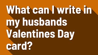 What can I write in my husbands Valentines Day card?