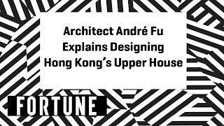 Architect André Fu Explains Designing Hong Kong's Upper House | Brainstorm Design 2017 | Fortune
