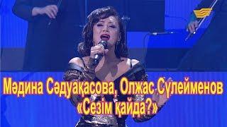 Мәдина Сәдуақасова, Олжас Сүлейменов – «Сезім қайда?» (Әні: Ж.Сейдуллаұлы, Сөзі: Я.Заханқызы)