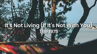 It's Not Living (If It's Not With You) - The 1975 (lyrics)