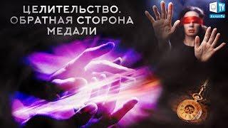 ЦЕЛИТЕЛЬСТВО. ОБРАТНАЯ СТОРОНА МЕДАЛИ. Игры видимого и невидимого миров. Выпуск 2