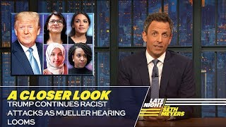 Seth takes a closer look at President Trump continuing his attacks on four congresswomen of color. » Subscribe to Late Night:http://bit.ly/LateNightSeth » Get more Late Night with Seth Meyers:http://www.nbc.com/late-night-with-seth-meyers/ » Watch Late Night with Seth Meyers Weeknights 12:35/11:35c on NBC.  LATE NIGHT ON SOCIAL Follow Late Night on Twitter:https://twitter.com/LateNightSeth Like Late Night on Facebook:https://www.facebook.com/LateNightSeth Find Late Night on Tumblr:http://latenightseth.tumblr.com/  Late Night with Seth Meyers on YouTube features A-list celebrity guests, memorable comedy, and topical monologue jokes.  NBC ON SOCIAL Like NBC:http://Facebook.com/NBC Follow NBC:http://Twitter.com/NBC NBC Tumblr:http://NBCtv.tumblr.com/ NBC Pinterest:http://Pinterest.com/NBCtv/ YouTube:http://www.youtube.com/nbc NBC Instagram:http://instagram.com/nbctv  Trump Continues Racist Attacks as Mueller Hearing Looms: A Closer Look- Late Night with Seth Meyers https://youtu.be/0i6x_-h8SR8   Late Night with Seth Meyers http://www.youtube.com/user/latenightseth