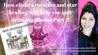 How chakra rotation and star healing  will help you to quit drinking alcohol part-3