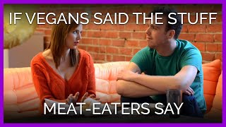 If Vegans Said the Stuff Meat-Eaters Say