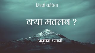 क्या मतलब ?| What concern? | Hindi Kavita |हिंदी कविता | Motivational Poems by Anupam Dhyani