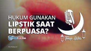 TANYA USTAZ: Bagaimana Hukum Menggunakan Lipstik saat Puasa Ramadan?