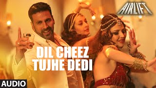 Dil Cheez Tujhe Dedi - Song Audio - Airlift