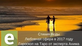 Стихия Воды - Гороскоп на Таро на 2017 год в сфере любви от эксперта LiveExpert.ru Анима