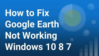 How to Fix Google Earth Not Working in Windows 10 8 7