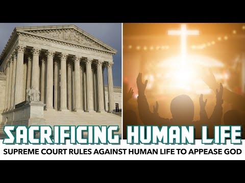 Supreme Court Rules Against Human Life To Appease God