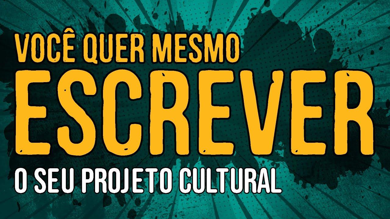 Você Quer Mesmo Escrever o Seu Projeto Cultural?