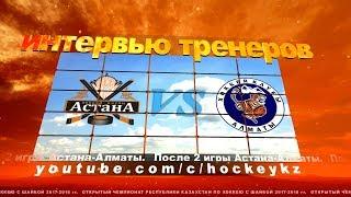 Интервью тренеров ХК «Астана» и ХК «Алматы» по итогам двух игр.
