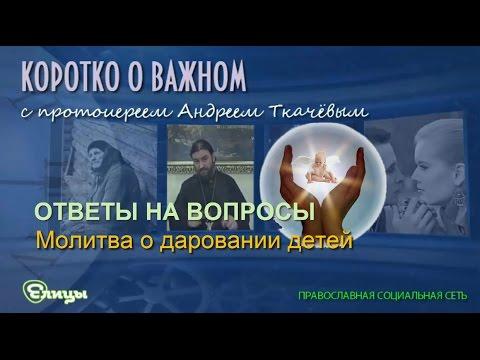 Молитва о даровании детей. Протоиерей Андрей Ткачев