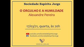 O Orgulho e a Humildade – Alexandre Pereira – 17/03/2021