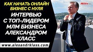 Как начать бизнес с нуля:  Интервью с ТОП-Лидером МЛМ бизнеса Александром Класс