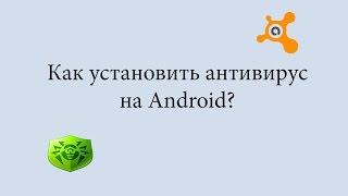Как установить антивирус на андроид ? / антивирус для андроид какой лучше ?