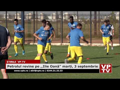 """Petrolul revine pe ,,Ilie Oană"""" marți, 3 septembrie"""