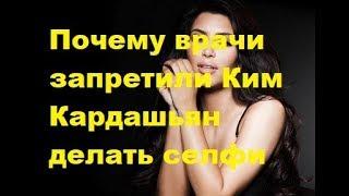 Почему врачи запретили Ким Кардашьян делать селфи. Новости шоу-бизнеса