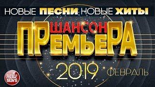 ШАНСОН ПРЕМЬЕРА 2019 ✪ ФЕВРАЛЬ ✪ САМЫЕ НОВЫЕ ПЕСНИ ✪ САМЫЕ НОВЫЕ ХИТЫ ✪